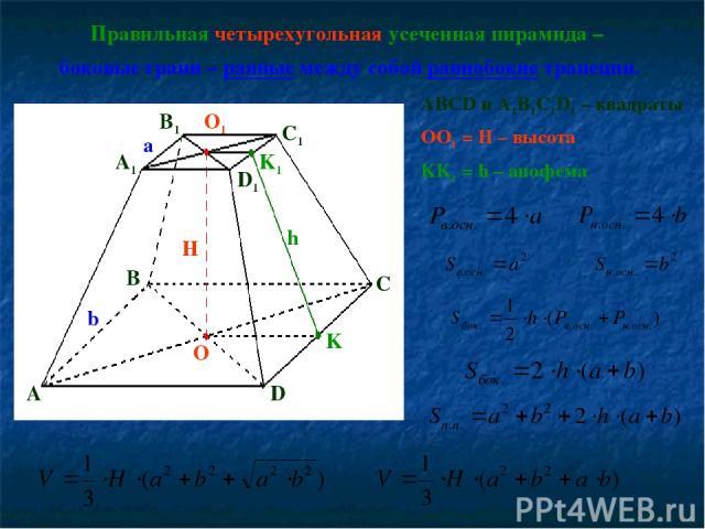Правильная четырехугольная усеченная пирамида – боковые грани – равные между собой равнобокие трапеции. ABCD и A1B1C1D1 – квадраты OO1 = H – высота KK1 = h – апофема A1 A B C D B1 C1 D1 O O1 H K K1 h a b