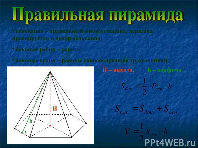 основание – правильный многоугольник, вершина проецируется в центр основания; боковые ребра – равны; боковые грани – равные равнобедренные треугольники. H – высота, h – апофема H h