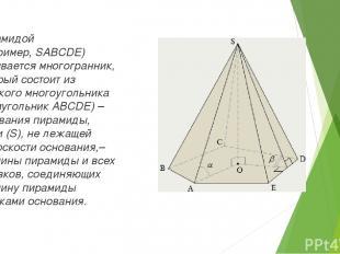 Пирамидой (например,SABCDE) называется многогранник, который состоит из плоског
