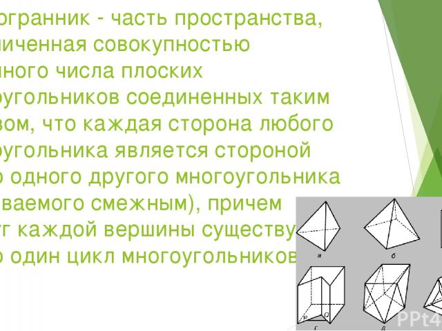 Многогранник - часть пространства, ограниченная совокупностью конечного числа плоских многоугольников соединенных таким образом, что каждая сторона любого многоугольника является стороной ровно одного другого многоугольника (называемого смежным), пр…