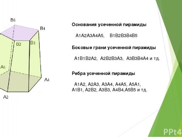Основания усеченной пирамиды А1А2А3А4А5, В1В2В3В4В5 Боковые грани усеченной пирамиды А1В1В2А2, А2В2В3А3, А3В3В4А4 и тд. Ребра усеченной пирамиды А1А2, А2А3, А3А4, А4А5, А5А1, А1В1, А2В2, А3В3, А4В4,А5В5 и тд.