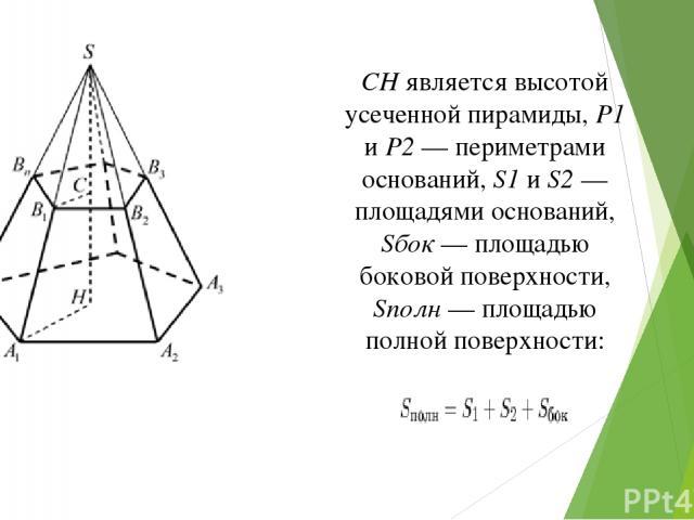 CH является высотой усеченной пирамиды, P1 и P2 — периметрами оснований, S1 и S2 — площадями оснований, Sбок — площадью боковой поверхности, Sполн — площадью полной поверхности: