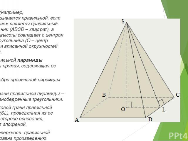 Пирамида (например, SABCD)называется правильной, если ее основанием является правильный многоугольник (ABCD – квадрат), а основание высоты совпадает с центром этого многоугольника (О – центр описанной и вписанной окружностей основания). Осью правил…