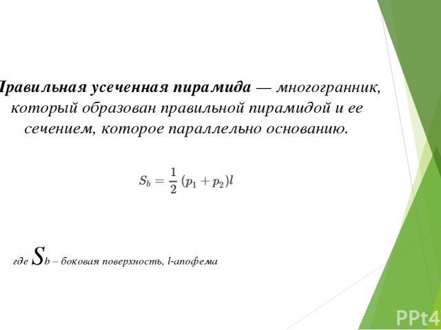 Правильная усеченная пирамида — многогранник, который образован правильной пирамидой и ее сечением, которое параллельно основанию.  где Sb – боковая поверхность, l-апофема