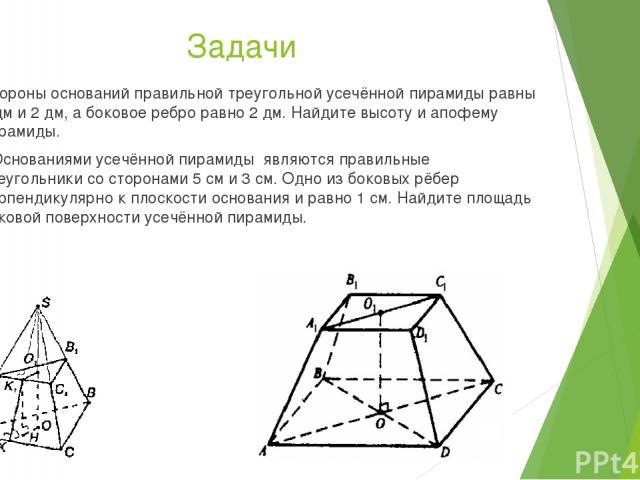 Задачи Стороны оснований правильной треугольной усечённой пирамиды равны 4 дм и 2 дм, а боковое ребро равно 2 дм. Найдите высоту и апофему пирамиды. * Основаниями усечённой пирамиды являются правильные треугольники со сторонами 5 см и 3 см. Одно из …