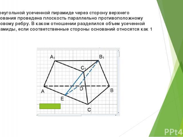 В треугольной усеченной пирамиде через сторону верхнего основания проведена плоскость параллельно противоположному боковому ребру. В каком отношении разделился объем усеченной пирамиды, если соответственные стороны оснований относятся как 1 : 2?