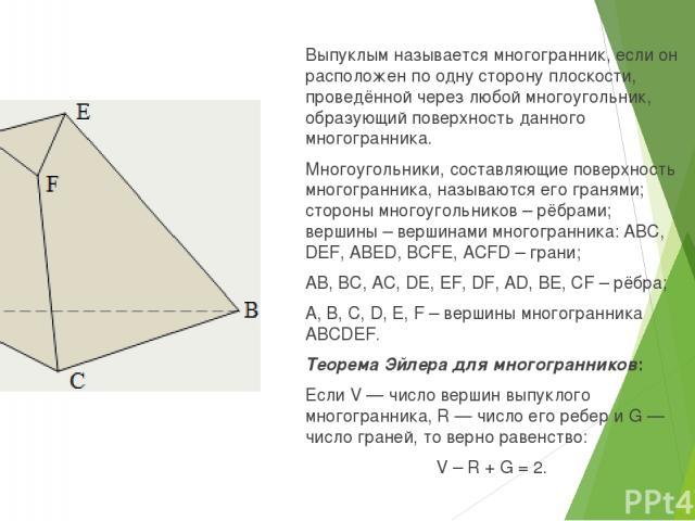 Выпуклым называется многогранник, если он расположен по одну сторону плоскости, проведённой через любой многоугольник, образующий поверхность данного многогранника. Многоугольники, составляющие поверхность многогранника, называются его гранями; стор…
