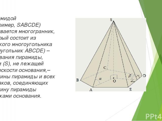 Пирамидой (например,SABCDE) называется многогранник, который состоит из плоского многоугольника (пятиугольник ABCDE) – основания пирамиды, точки (S), не лежащей вплоскостиоснования,– вершины пирамиды и всех отрезков, соединяющих вершину пирамиды …