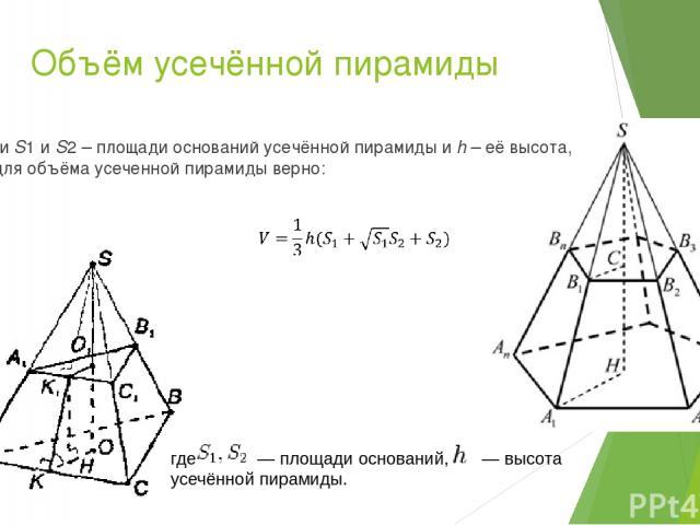 Объём усечённой пирамиды Если S1и S2– площади оснований усечённой пирамиды и h – её высота, то для объёма усеченной пирамиды верно: где  — площади оснований,  — высота усечённой пирамиды.