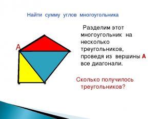 А Разделим этот многоугольник на несколько треугольников, проведя из вершины А в