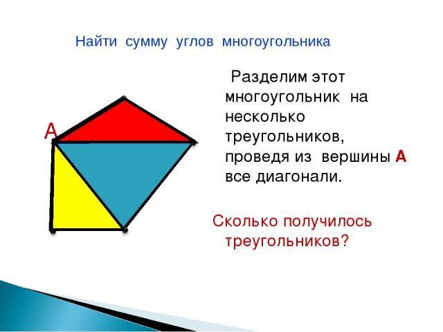 А Разделим этот многоугольник на несколько треугольников, проведя из вершины А все диагонали. Сколько получилось треугольников? Найти сумму углов многоугольника