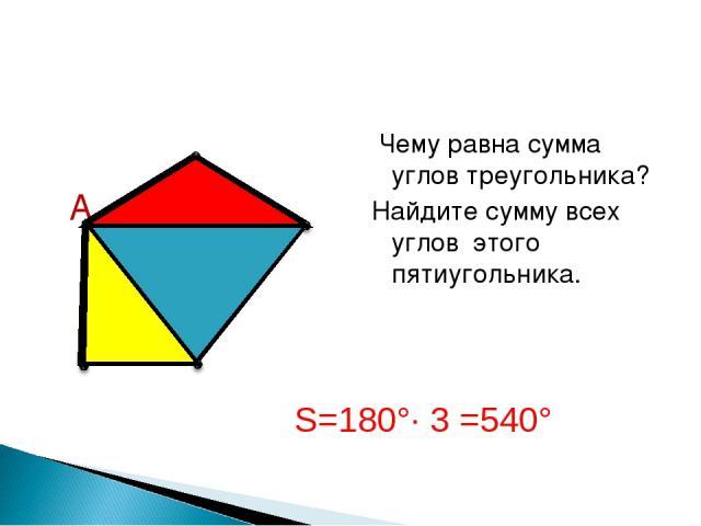 Чему равна сумма углов треугольника? Найдите сумму всех углов этого пятиугольника. А S=180°∙ 3 =540°