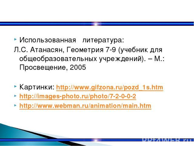 Использованная литература: Л.С. Атанасян, Геометрия 7-9 (учебник для общеобразовательных учреждений). – М.: Просвещение, 2005 Картинки: http://www.gifzona.ru/pozd_1s.htm http://images-photo.ru/photo/7-2-0-0-2 http://www.webman.ru/animation/main.htm