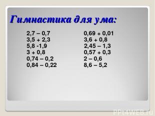 Гимнастика для ума: 2,7 – 0,7 0,69 + 0,01 3,5 + 2,3 3,6 + 0,8 5,8 -1,9 2,45 – 1,