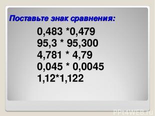 Поставьте знак сравнения: 0,483 *0,479 95,3 * 95,300 4,781 * 4,79 0,045 * 0,0045