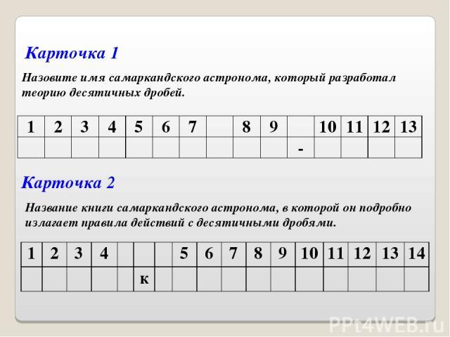Назовите имя самаркандского астронома, который разработал теорию десятичных дробей. Карточка 1 Карточка 2 Название книги самаркандского астронома, в которой он подробно излагает правила действий с десятичными дробями. 1 2 3 4 5 6 7 8 9 10 11 12 13 -…