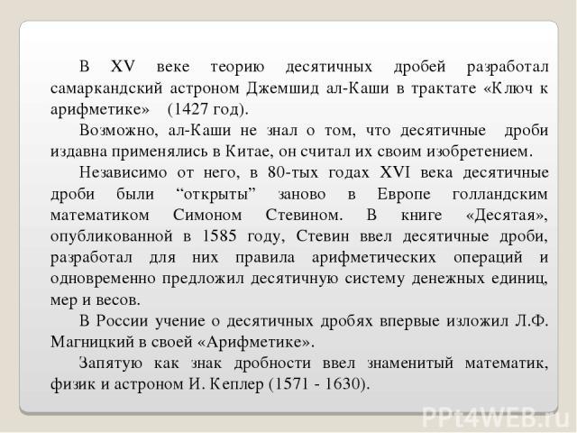 В XV веке теорию десятичных дробей разработал самаркандский астроном Джемшид ал-Каши в трактате «Ключ к арифметике» (1427 год). Возможно, ал-Каши не знал о том, что десятичные дроби издавна применялись в Китае, он считал их своим изобретением. Незав…