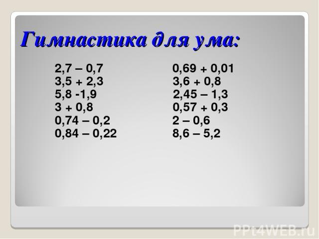 Гимнастика для ума: 2,7 – 0,7 0,69 + 0,01 3,5 + 2,3 3,6 + 0,8 5,8 -1,9 2,45 – 1,3 3 + 0,8 0,57 + 0,3 0,74 – 0,2 2 – 0,6 0,84 – 0,22 8,6 – 5,2