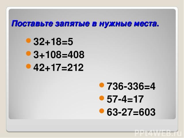 Поставьте запятые в нужные места. 32+18=5 3+108=408 42+17=212 736-336=4 57-4=17 63-27=603