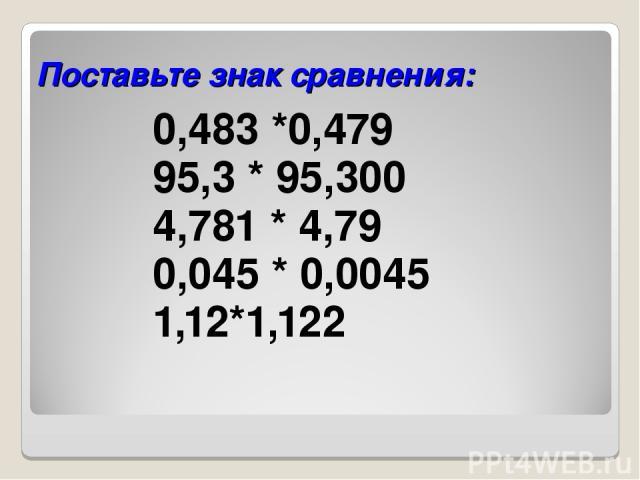 Поставьте знак сравнения: 0,483 *0,479 95,3 * 95,300 4,781 * 4,79 0,045 * 0,0045 1,12*1,122