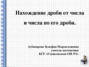 Нахождение дроби от числа и числа по его дроби. Аубакирова Зульфия Мырзагалиевна