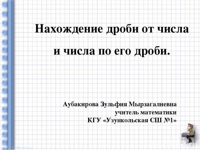 Нахождение дроби от числа и числа по его дроби. Аубакирова Зульфия Мырзагалиевна учитель математики КГУ «Узункольская СШ №1»