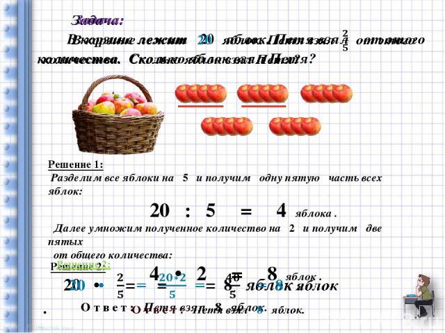 Решение 1: Разделим все яблоки на 5 и получим одну пятую часть всех яблок:                   20  :  5   =   4 яблока .  Далее умножим полученное количество на 2 и получим две пятых  от общего количе…