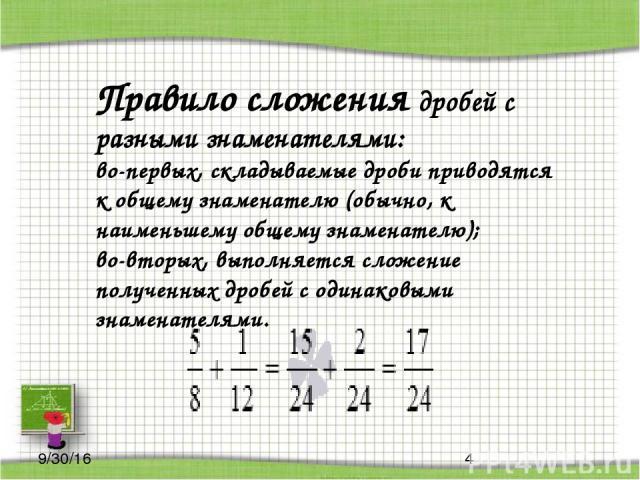 Правило сложения дробей с разными знаменателями: во-первых, складываемые дроби приводятся к общему знаменателю (обычно, к наименьшему общему знаменателю); во-вторых, выполняется сложение полученных дробей с одинаковыми знаменателями.
