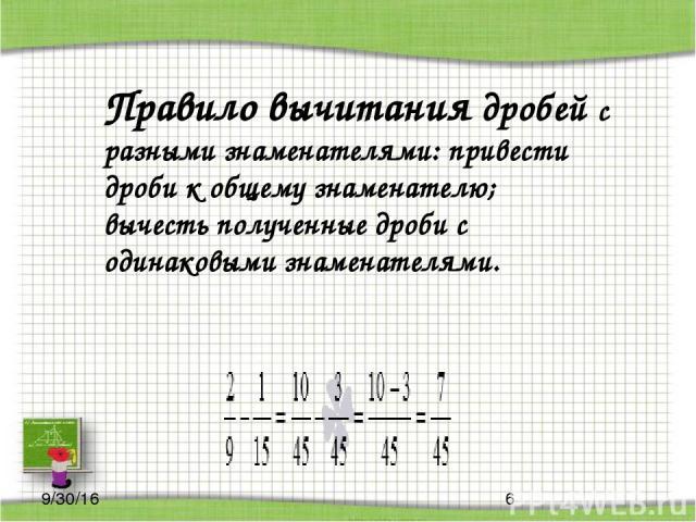 Правило вычитания дробей с разными знаменателями: привести дроби к общему знаменателю; вычесть полученные дроби с одинаковыми знаменателями.