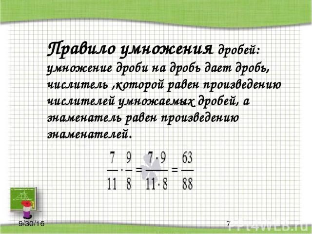 Правило умножения дробей: умножение дроби на дробь дает дробь, числитель ,которой равен произведению числителей умножаемых дробей, а знаменатель равен произведению знаменателей.
