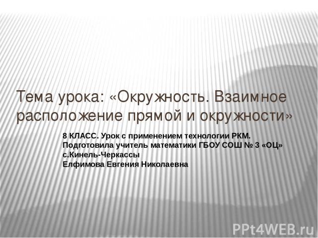 Тема урока: «Окружность. Взаимное расположение прямой и окружности» 8 КЛАСС. Урок с применением технологии РКМ. Подготовила учитель математики ГБОУ СОШ № 3 «ОЦ» с.Кинель-Черкассы Елфимова Евгения Николаевна