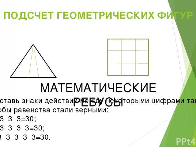 ПОДСЧЕТ ГЕОМЕТРИЧЕСКИХ ФИГУР МАТЕМАТИЧЕСКИЕ РЕБУСЫ Поставь знаки действий между некоторыми цифрами так, чтобы равенства стали верными: А) 3 3 3=30; Б) 3 3 3 3=30; В)3 3 3 3 3=30.