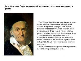 Карл Фридрих Гаусс — немецкий математик, астроном, геодезист и физик. Дед Гаусса
