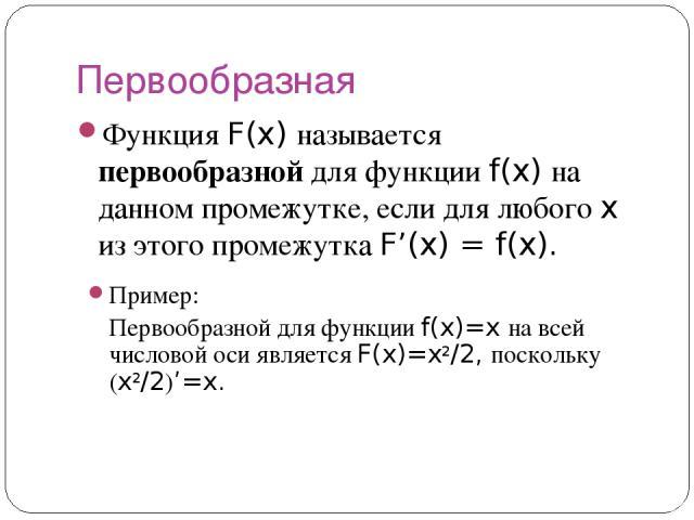 Первообразная Функция F(x) называется первообразной для функции f(x) на данном промежутке, если для любого x из этого промежутка F'(x) = f(x). Пример: Первообразной для функции f(x)=x на всей числовой оси является F(x)=x2/2, поскольку (x2/2)'=x.