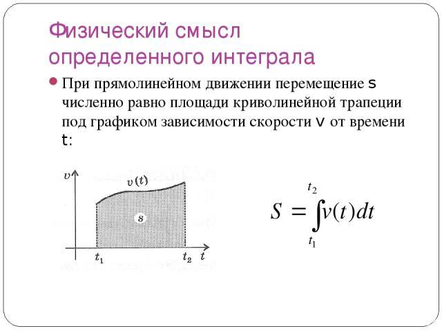 Физический смысл определенного интеграла При прямолинейном движении перемещение s численно равно площади криволинейной трапеции под графиком зависимости скорости v от времени t: