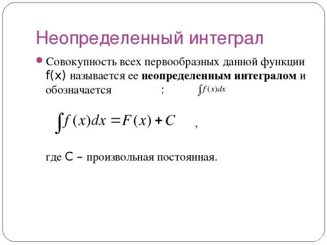 Неопределенный интеграл Совокупность всех первообразных данной функции f(x) называется ее неопределенным интегралом и обозначается : , где C – произвольная постоянная.