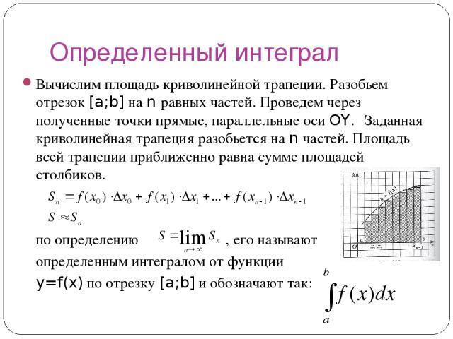 Определенный интеграл Вычислим площадь криволинейной трапеции. Разобьем отрезок [a;b] на n равных частей. Проведем через полученные точки прямые, параллельные оси OY. Заданная криволинейная трапеция разобьется на n частей. Площадь всей трапеции приб…