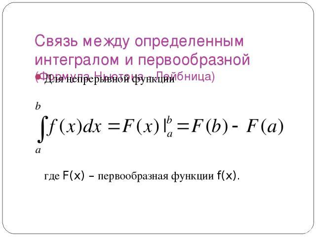 Связь между определенным интегралом и первообразной (Формула Ньютона - Лейбница) Для непрерывной функции где F(x) – первообразная функции f(x).
