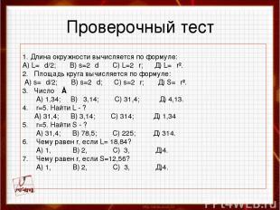 Проверочный тест 1. Длина окружности вычисляется по формуле: А) L=πd/2; B) s=2πd