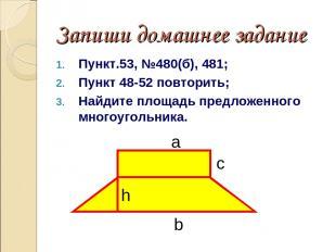 Запиши домашнее задание Пункт.53, №480(б), 481; Пункт 48-52 повторить; Найдите п