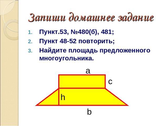 Запиши домашнее задание Пункт.53, №480(б), 481; Пункт 48-52 повторить; Найдите площадь предложенного многоугольника. а b с h