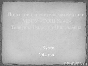 г. Курск 2014 год Подготовила учитель математики МБОУ «СОШ № 40» Телегина Надежд