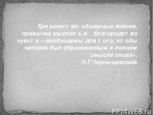 «Три качества: обширные знания, привычка мыслить и благородство чувств – необ