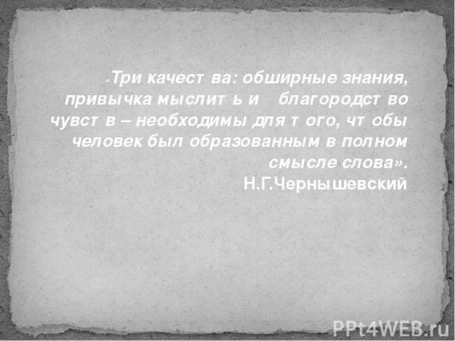 «Три качества: обширные знания, привычка мыслить и благородство чувств – необходимы для того, чтобы человек был образованным в полном смысле слова». Н.Г.Чернышевский