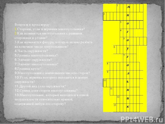 Вопросы к кроссворду: Стороны, углы и вершины многоугольника? Как называется многоугольник с равными сторонами и углами? 3.Как называется фигура, которую можно разбить на конечное число треугольников? 4.Часть окружности? 5.Граница многоугольника? 6.…