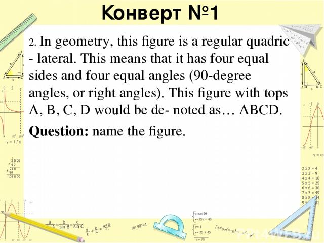 Конверт №1 2. In geometry, this figure is a regular quadric - lateral. This means that it has four equal sides and four equal angles (90-degree angles, or right angles). This figure with tops A, B, C, D would be de- noted as… ABCD. Question: name the figure.