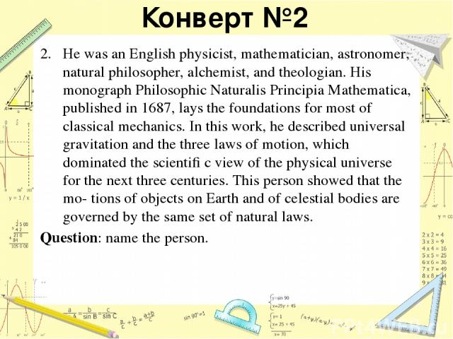 Конверт №2 He was an English physicist, mathematician, astronomer, natural philosopher, alchemist, and theologian. His monograph Philosophiс Naturalis Principia Mathematica, published in 1687, lays the foundations for most of classical mechanics. In…