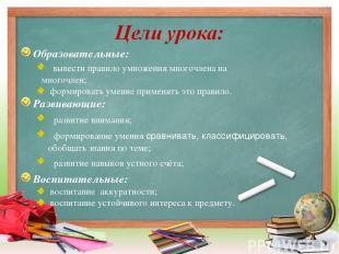 Образовательные: вывести правило умножения многочлена на многочлен; формировать