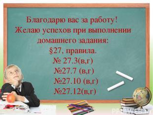 Благодарю вас за работу! Желаю успехов при выполнении домашнего задания: §27, пр