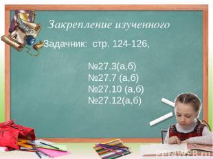 Закрепление изученного Задачник: стр. 124-126, №27.3(а,б) №27.7 (а,б) №27.10 (а,
